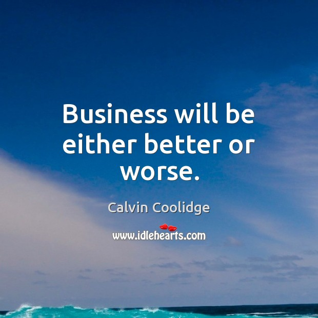 Business will be either better or worse. Calvin Coolidge Picture Quote