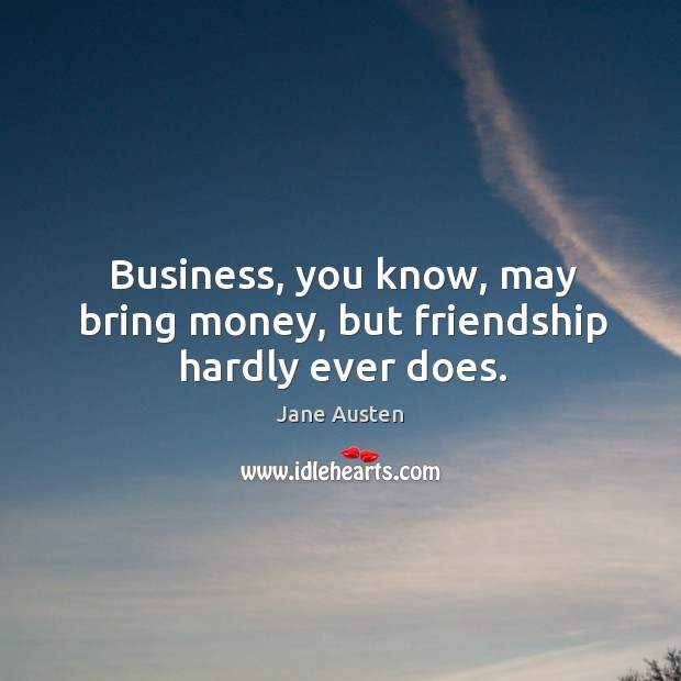 Business, you know, may bring money, but friendship hardly ever does. Image