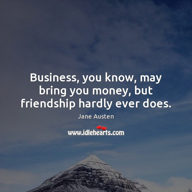 Business, you know, may bring you money, but friendship hardly ever does. Jane Austen Picture Quote