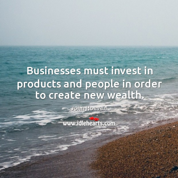 Businesses must invest in products and people in order to create new wealth. Image