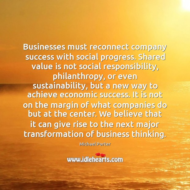 Businesses must reconnect company success with social progress. Shared value is not Social Responsibility Quotes Image