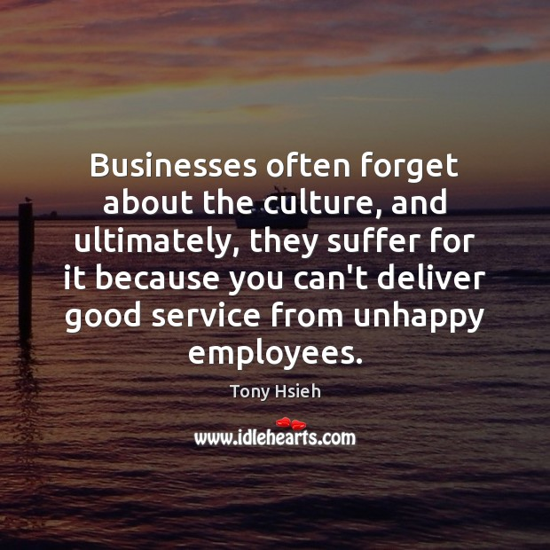 Businesses often forget about the culture, and ultimately, they suffer for it Tony Hsieh Picture Quote