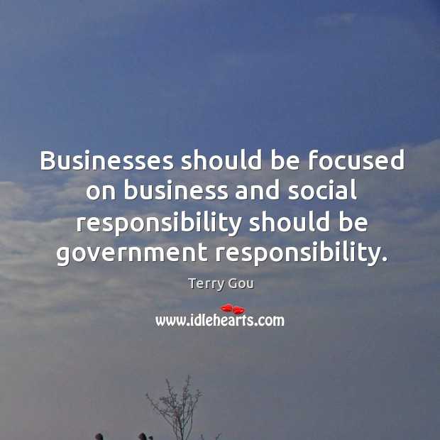 Businesses should be focused on business and social responsibility should be government Social Responsibility Quotes Image