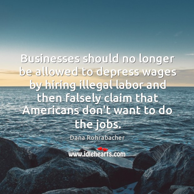 Businesses should no longer be allowed to depress wages by hiring illegal Dana Rohrabacher Picture Quote