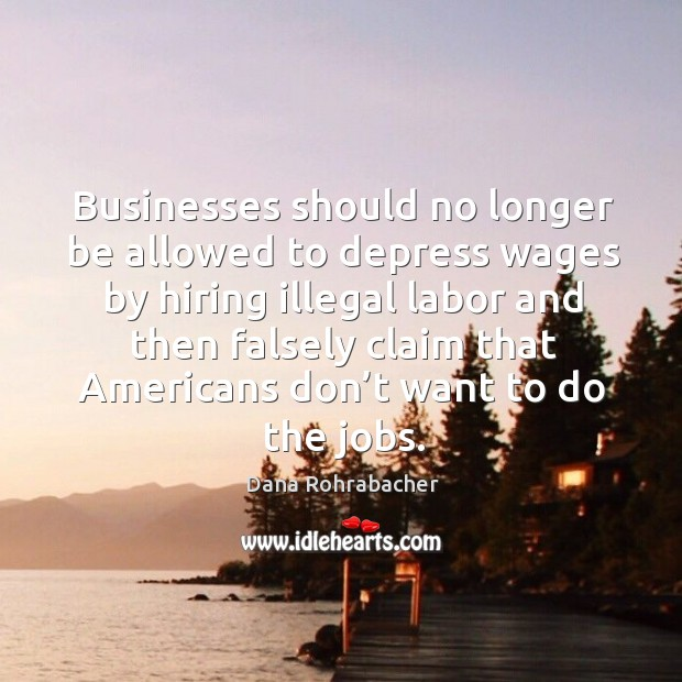 Businesses should no longer be allowed to depress wages by hiring illegal labor and then falsely claim that Dana Rohrabacher Picture Quote