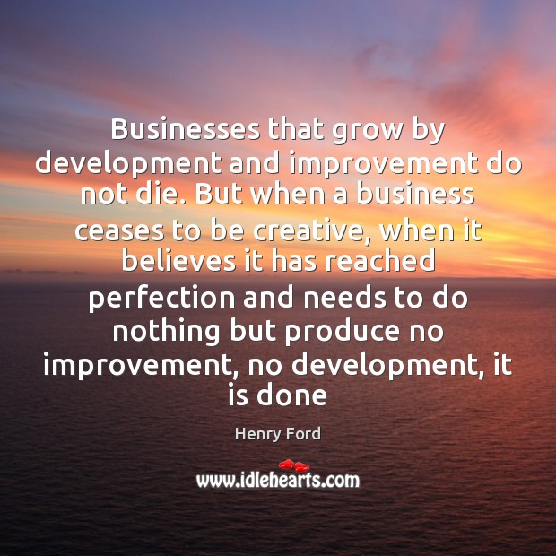 Businesses that grow by development and improvement do not die. But when Henry Ford Picture Quote