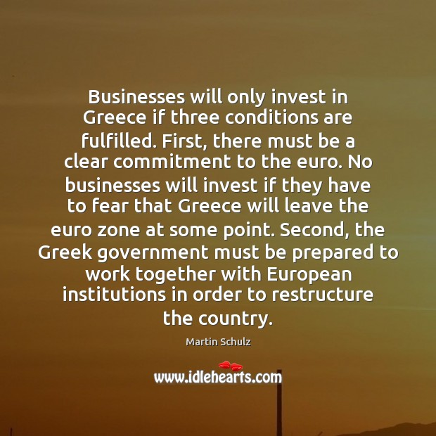 Businesses will only invest in Greece if three conditions are fulfilled. First, Martin Schulz Picture Quote