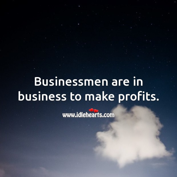 Businessmen are in business to make profits. Image