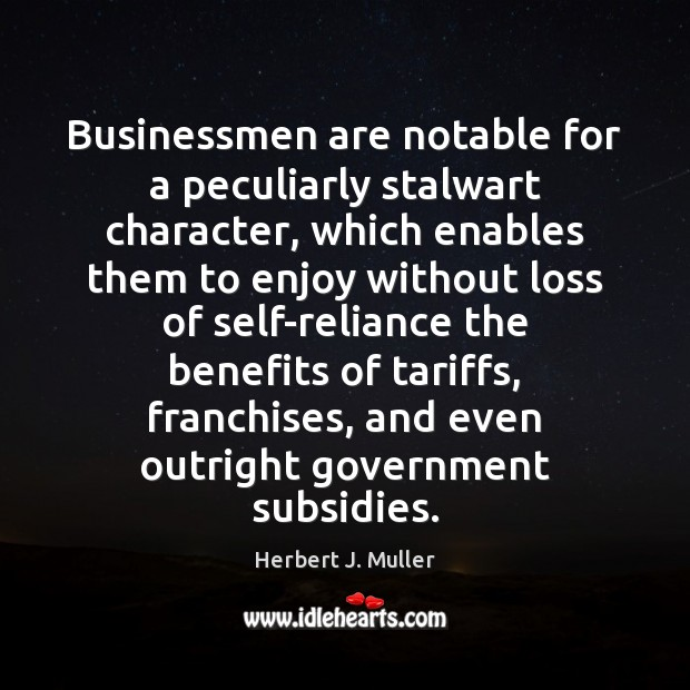 Businessmen are notable for a peculiarly stalwart character, which enables them to Herbert J. Muller Picture Quote
