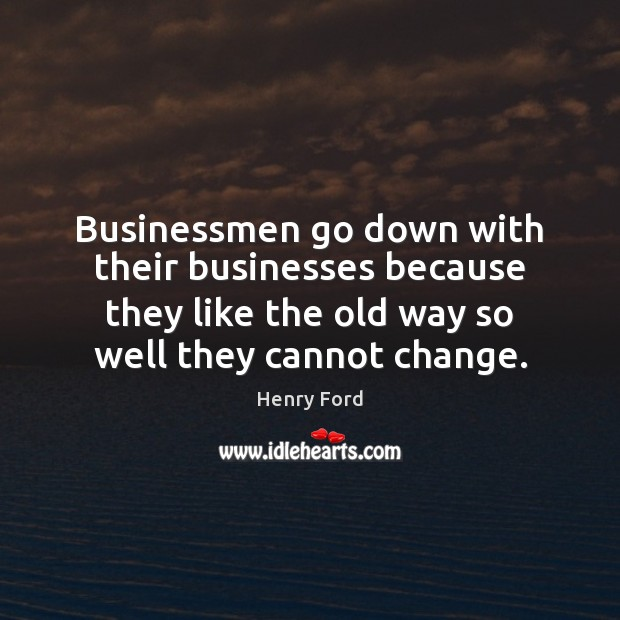 Businessmen go down with their businesses because they like the old way Henry Ford Picture Quote