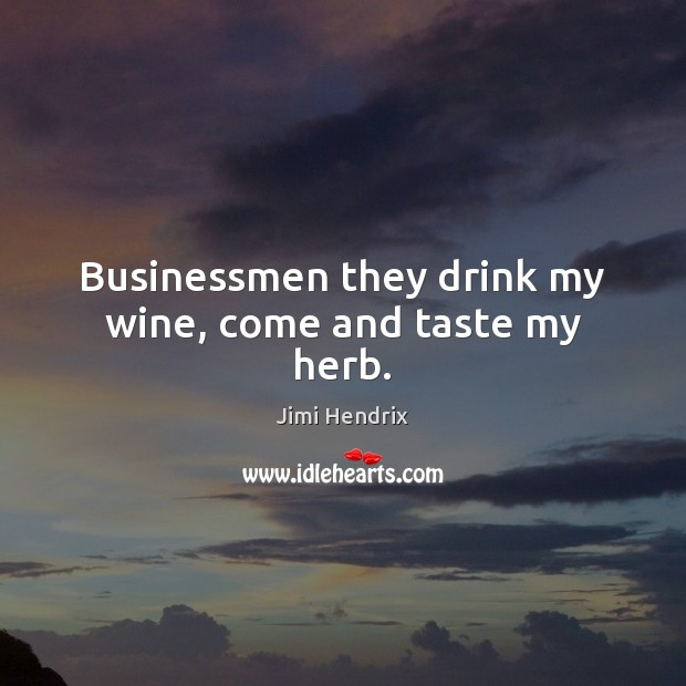 Businessmen they drink my wine, come and taste my herb. Image