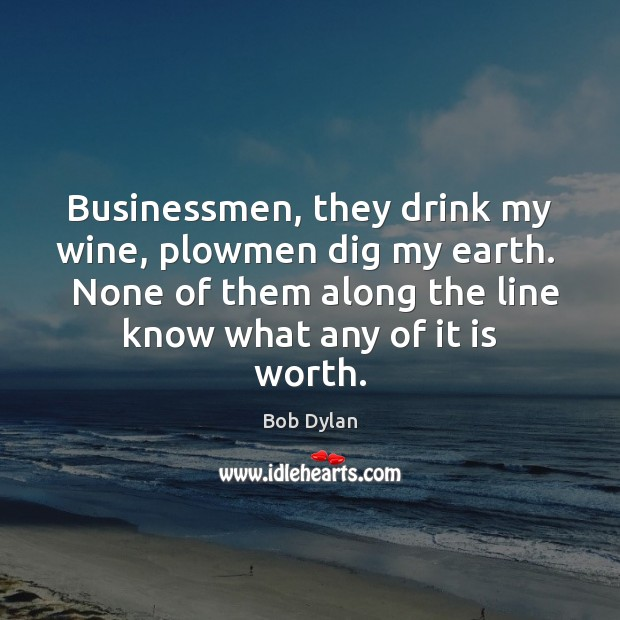 Image, Businessmen, they drink my wine, plowmen dig my earth.   None of them