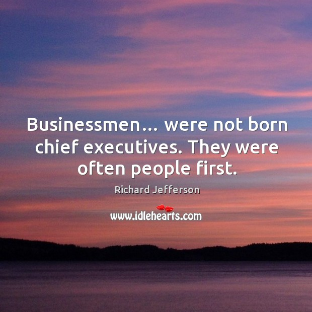 Businessmen… were not born chief executives. They were often people first. Image