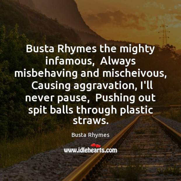 Image, Busta Rhymes the mighty infamous,  Always misbehaving and mischeivous,  Causing aggravation, I'll