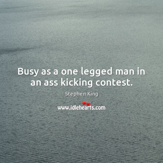 Busy as a one legged man in an ass kicking contest. Image
