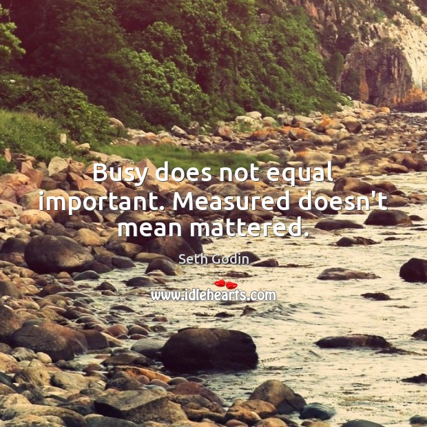 Busy does not equal important. Measured doesn't mean mattered. Image