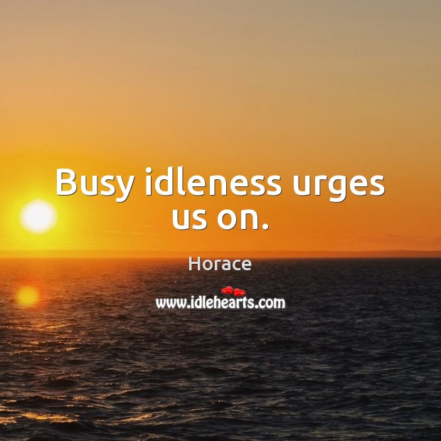Busy idleness urges us on. Image