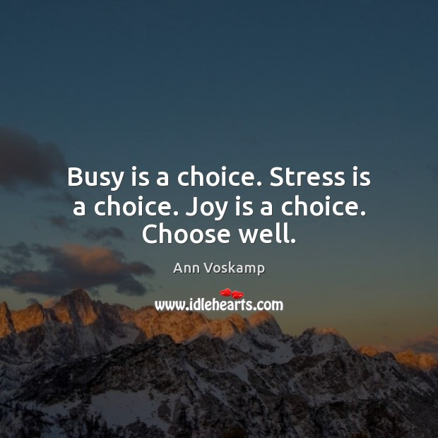 Busy is a choice. Stress is a choice. Joy is a choice. Choose well. Joy Quotes Image