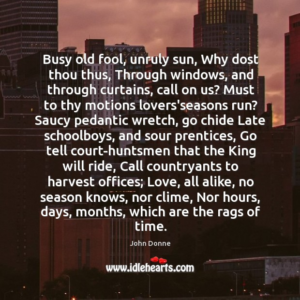 Image, Busy old fool, unruly sun, Why dost thou thus, Through windows, and