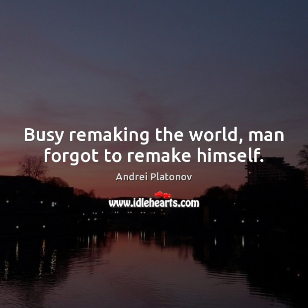 Busy remaking the world, man forgot to remake himself. Image