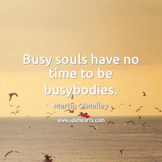 Busy souls have no time to be busybodies. Image