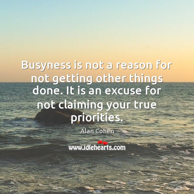 Busyness is not a reason for not getting other things done. It Image