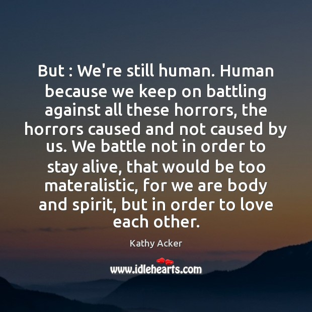Kathy Acker Picture Quote image saying: But : We're still human. Human because we keep on battling against all