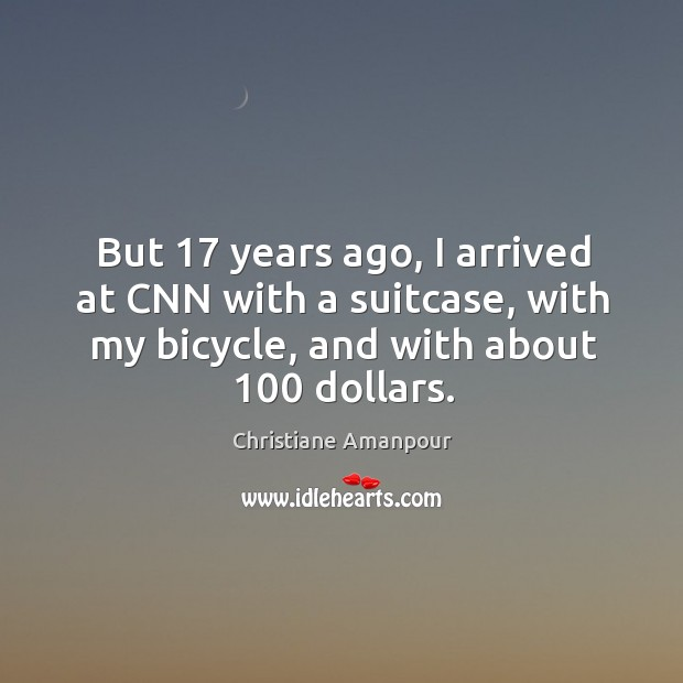 But 17 years ago, I arrived at cnn with a suitcase, with my bicycle, and with about 100 dollars. Christiane Amanpour Picture Quote