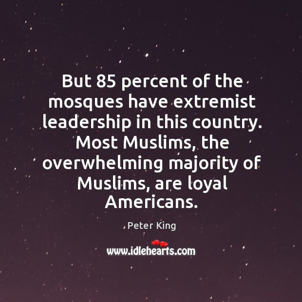 But 85 percent of the mosques have extremist leadership in this country. Peter King Picture Quote