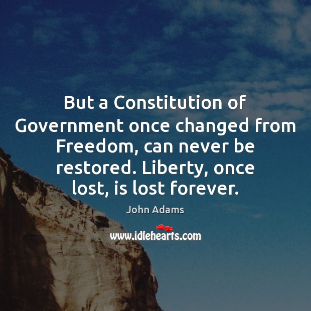 But a Constitution of Government once changed from Freedom, can never be Image