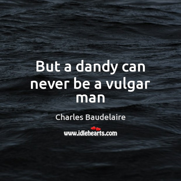 But a dandy can never be a vulgar man Charles Baudelaire Picture Quote