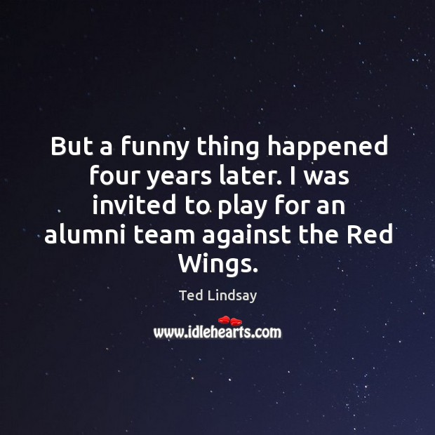 Image, But a funny thing happened four years later. I was invited to play for an alumni team against the red wings.