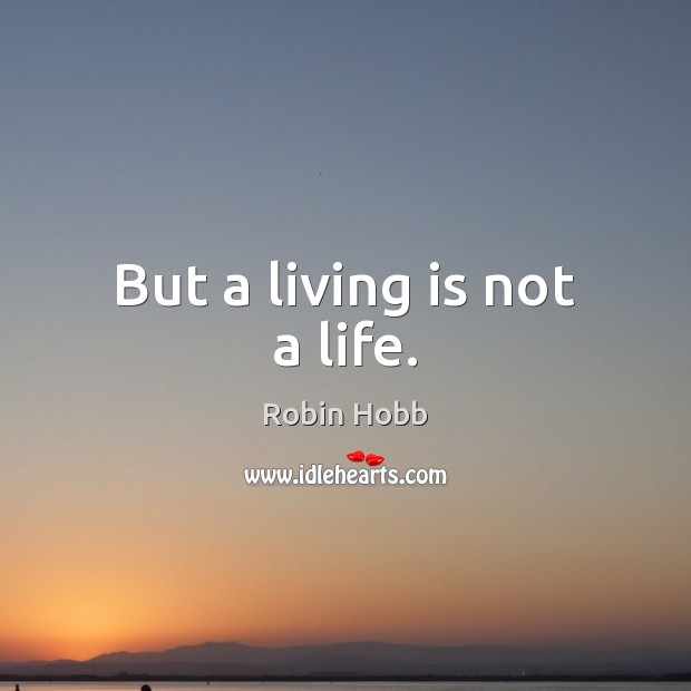 But a living is not a life. Image