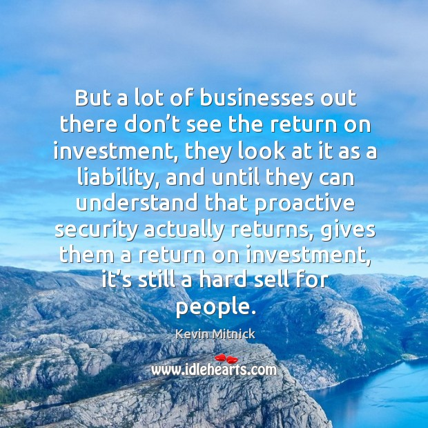 But a lot of businesses out there don't see the return on investment Kevin Mitnick Picture Quote
