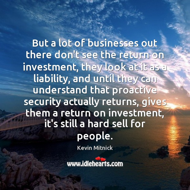 But a lot of businesses out there don't see the return on Kevin Mitnick Picture Quote