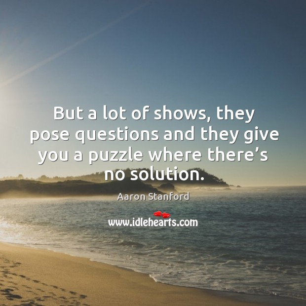Image, But a lot of shows, they pose questions and they give you a puzzle where there's no solution.