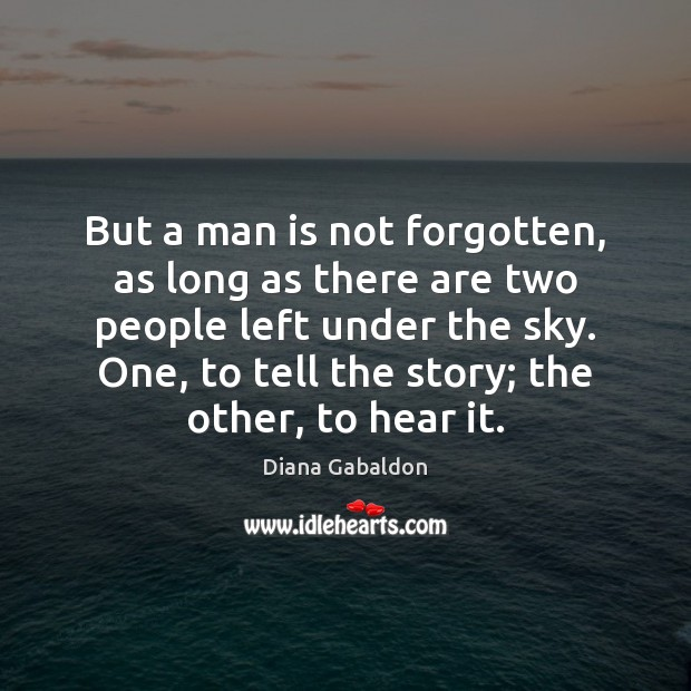 But a man is not forgotten, as long as there are two Diana Gabaldon Picture Quote