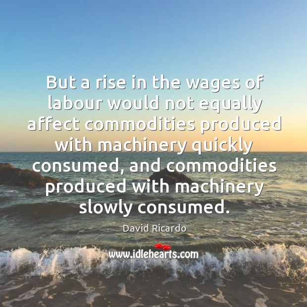 But a rise in the wages of labour would not equally affect commodities produced with machinery quickly consumed David Ricardo Picture Quote