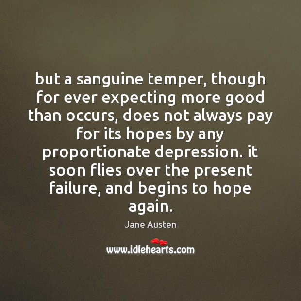 But a sanguine temper, though for ever expecting more good than occurs, Jane Austen Picture Quote