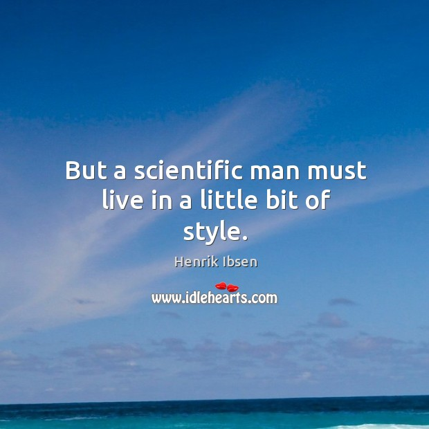 But a scientific man must live in a little bit of style. Image