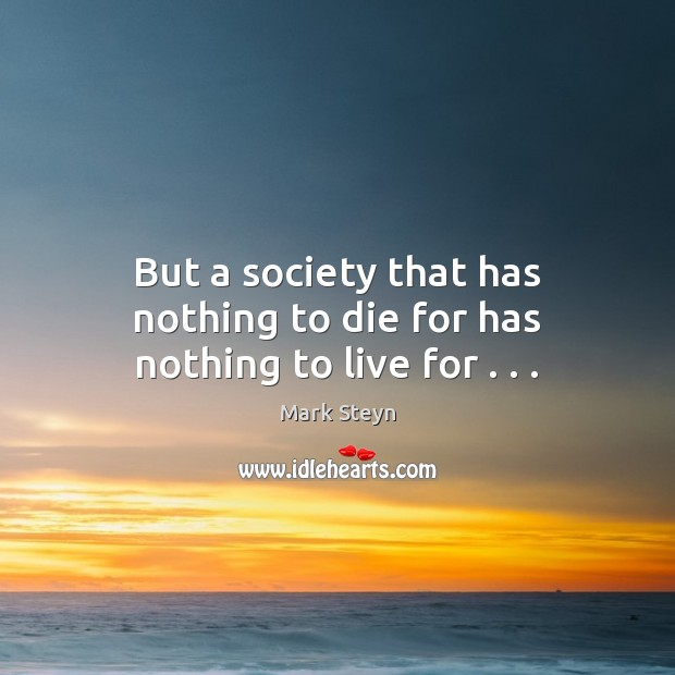 But a society that has nothing to die for has nothing to live for . . . Mark Steyn Picture Quote