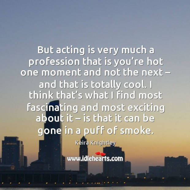 But acting is very much a profession that is you're hot one moment and not the next Image
