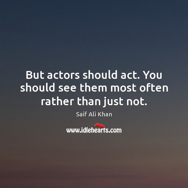 But actors should act. You should see them most often rather than just not. Image