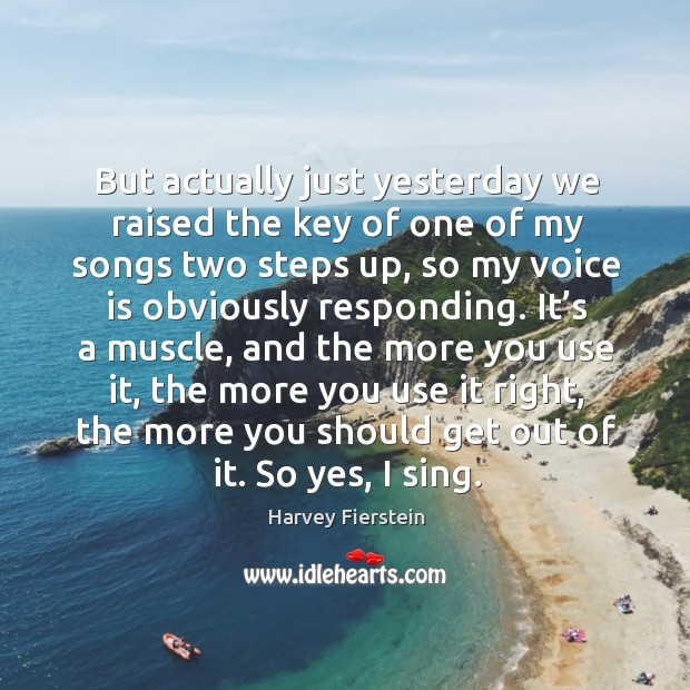 But actually just yesterday we raised the key of one of my songs two steps up Harvey Fierstein Picture Quote