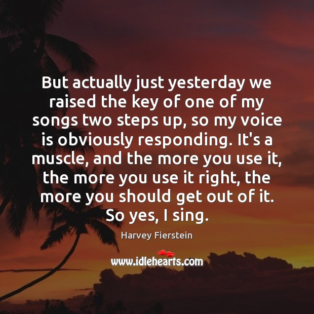 But actually just yesterday we raised the key of one of my Harvey Fierstein Picture Quote