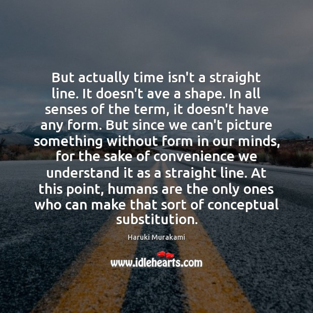 But actually time isn't a straight line. It doesn't ave a shape. Haruki Murakami Picture Quote