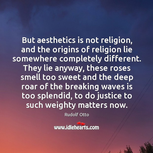 But aesthetics is not religion, and the origins of religion lie somewhere completely different. Image