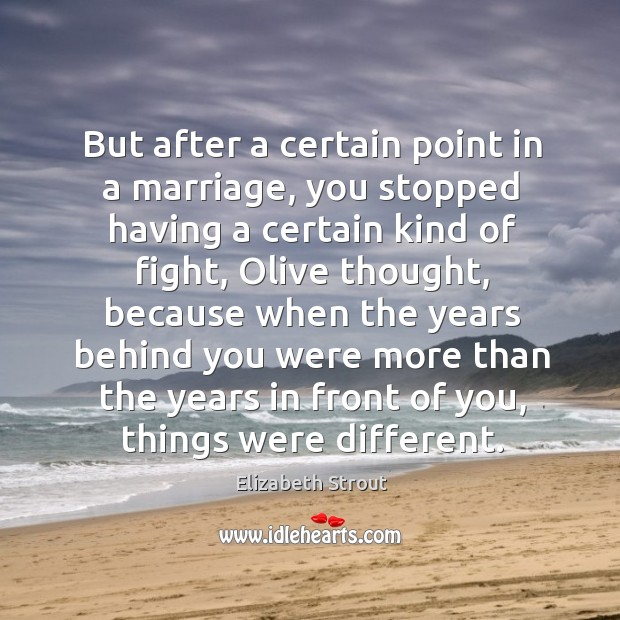 But after a certain point in a marriage, you stopped having a Elizabeth Strout Picture Quote