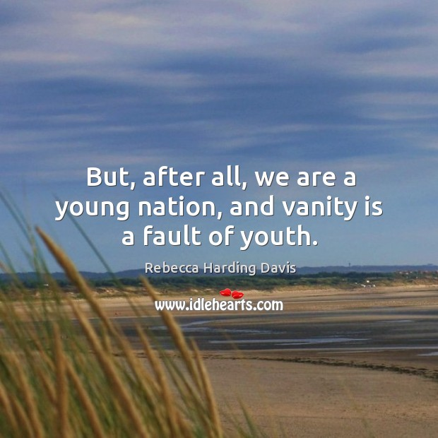But, after all, we are a young nation, and vanity is a fault of youth. Image