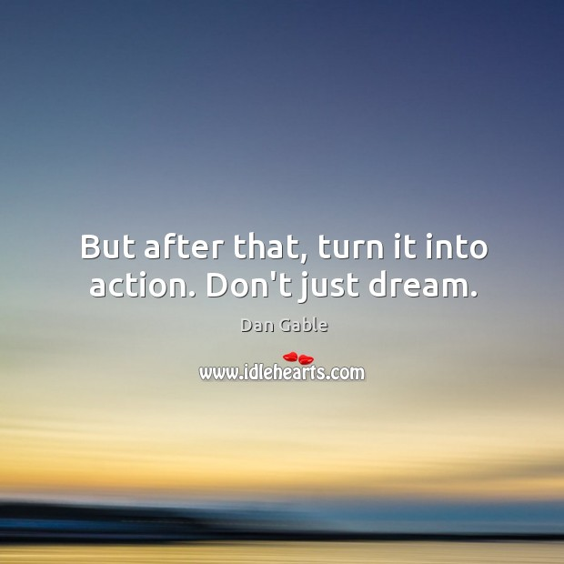 But after that, turn it into action. Don't just dream. Dan Gable Picture Quote